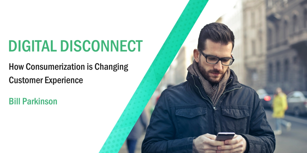 Digital Disconnect: How Consumerization is Changing Customer Experience